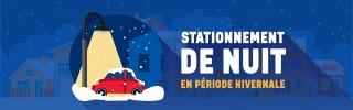 STATIONNEMENT DE NUIT EN PÉRIODE HIVERNALE  Stationnement permis lorsqu'aucune opération de déneigement n'est prévue  ainsi que certaines nuits du temps des fêtes